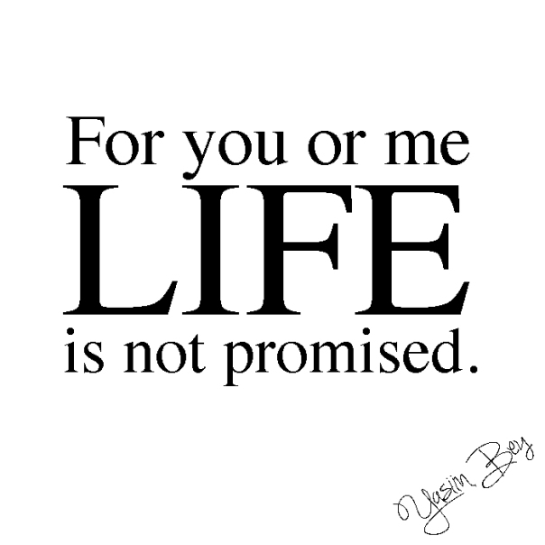 """For you or me life is not promised."" - Yasiin Bey"