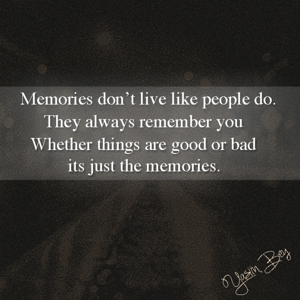 """Memories don't live like people do. They always remember you. Whether things are good or bad its just the memories."" - Yasiin Bey"