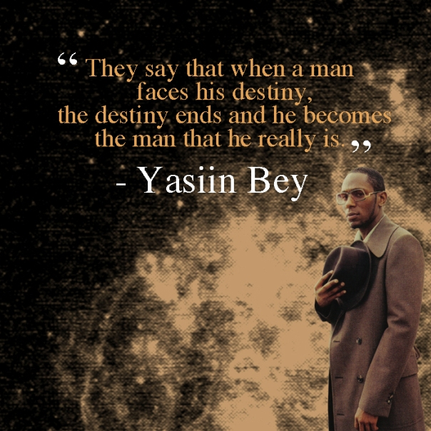 """They say that when a man faces his destiny, the destiny ends and he becomes the man that he really is."" - Yasiin Bey"