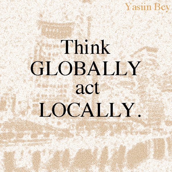 """Think globally, act locally."" - Yasiin bey"